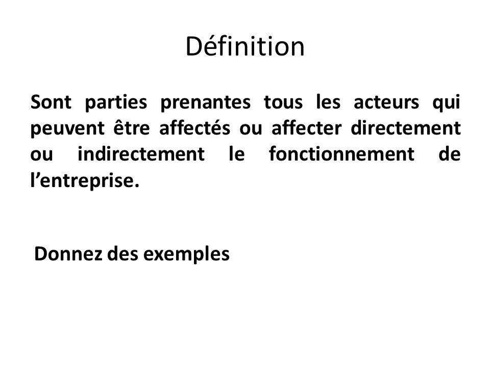 Définition Sont parties prenantes tous les acteurs qui peuvent être affectés ou affecter directement ou indirectement le fonctionnement de lentreprise