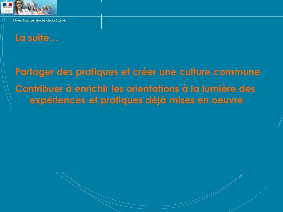 Direction générale de la Santé La suite… Partager des pratiques et créer une culture commune Contribuer à enrichir les orientations à la lumière des expériences et pratiques déjà mises en oeuvre