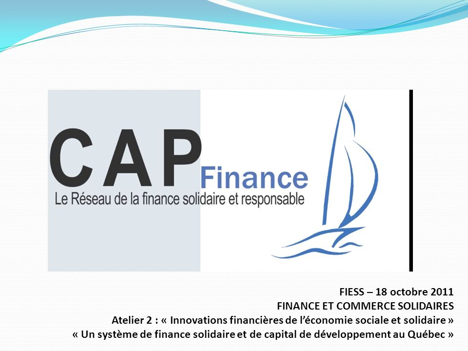 Origine 2003 : ARUC-ES (Alliance de recherche universités- communautés en ÉS) 2010 : regroupe les acteurs de la finance solidaire et du capital de développement Mission Développer et accentuer la synergie entre ses membres Développer et promouvoir la finance solidaire auprès du grand public Améliorer lexpertise des professionnels de la finance responsable
