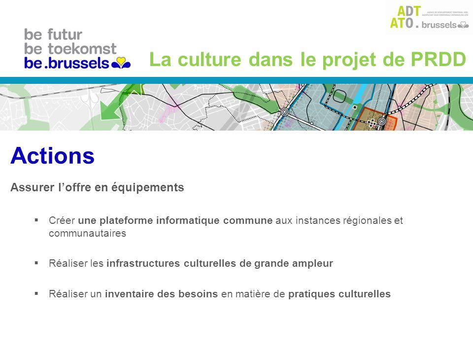 Assurer loffre en équipements Créer une plateforme informatique commune aux instances régionales et communautaires Réaliser les infrastructures culturelles de grande ampleur Réaliser un inventaire des besoins en matière de pratiques culturelles La culture dans le projet de PRDD Actions