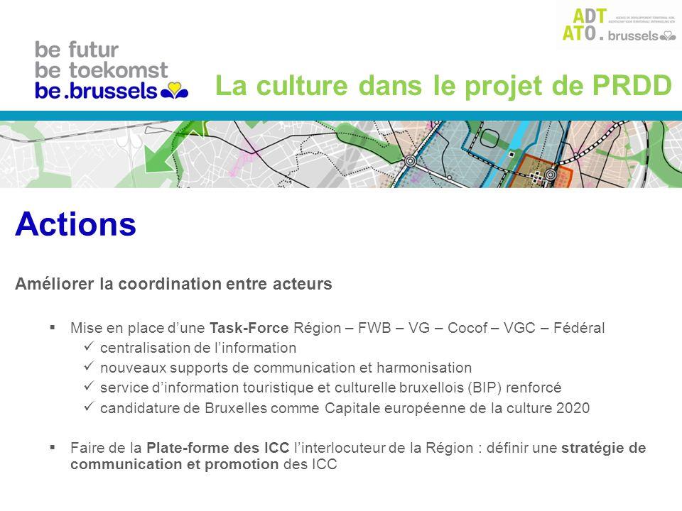 Améliorer la coordination entre acteurs Mise en place dune Task-Force Région – FWB – VG – Cocof – VGC – Fédéral centralisation de linformation nouveaux supports de communication et harmonisation service dinformation touristique et culturelle bruxellois (BIP) renforcé candidature de Bruxelles comme Capitale européenne de la culture 2020 Faire de la Plate-forme des ICC linterlocuteur de la Région : définir une stratégie de communication et promotion des ICC La culture dans le projet de PRDD Actions