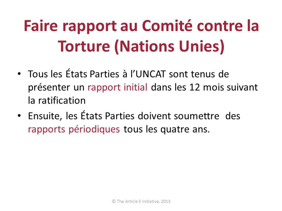 Faire rapport au Comité contre la Torture (Nations Unies) Tous les États Parties à lUNCAT sont tenus de présenter un rapport initial dans les 12 mois suivant la ratification Ensuite, les États Parties doivent soumettre des rapports périodiques tous les quatre ans.