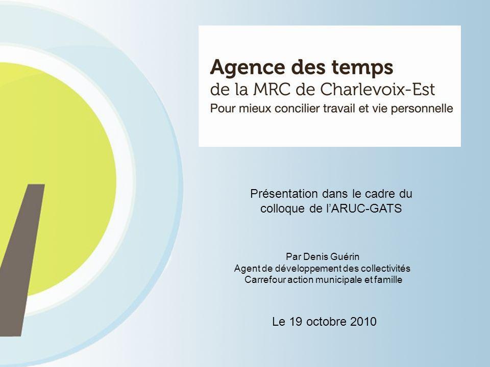 Présentation dans le cadre du colloque de lARUC-GATS Le 19 octobre 2010 Par Denis Guérin Agent de développement des collectivités Carrefour action municipale et famille
