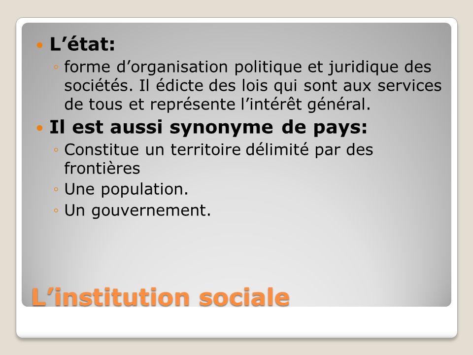 Linstitution sociale Létat: forme dorganisation politique et juridique des sociétés. Il édicte des lois qui sont aux services de tous et représente li