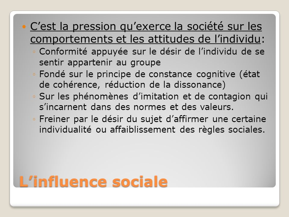 Linfluence sociale Cest la pression quexerce la société sur les comportements et les attitudes de lindividu: Conformité appuyée sur le désir de lindiv