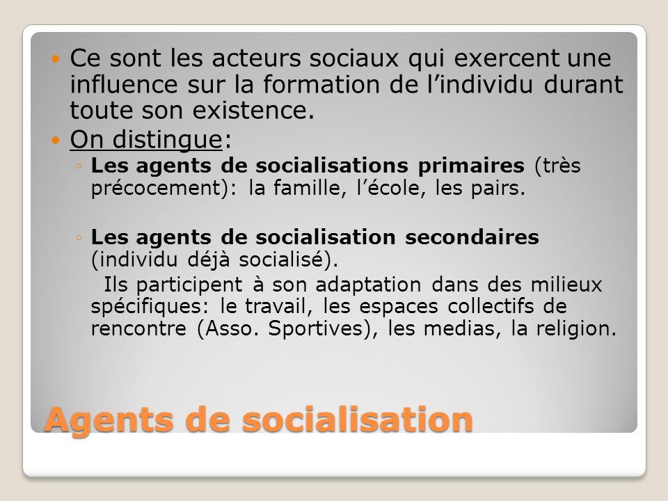 Agents de socialisation Ce sont les acteurs sociaux qui exercent une influence sur la formation de lindividu durant toute son existence. On distingue:
