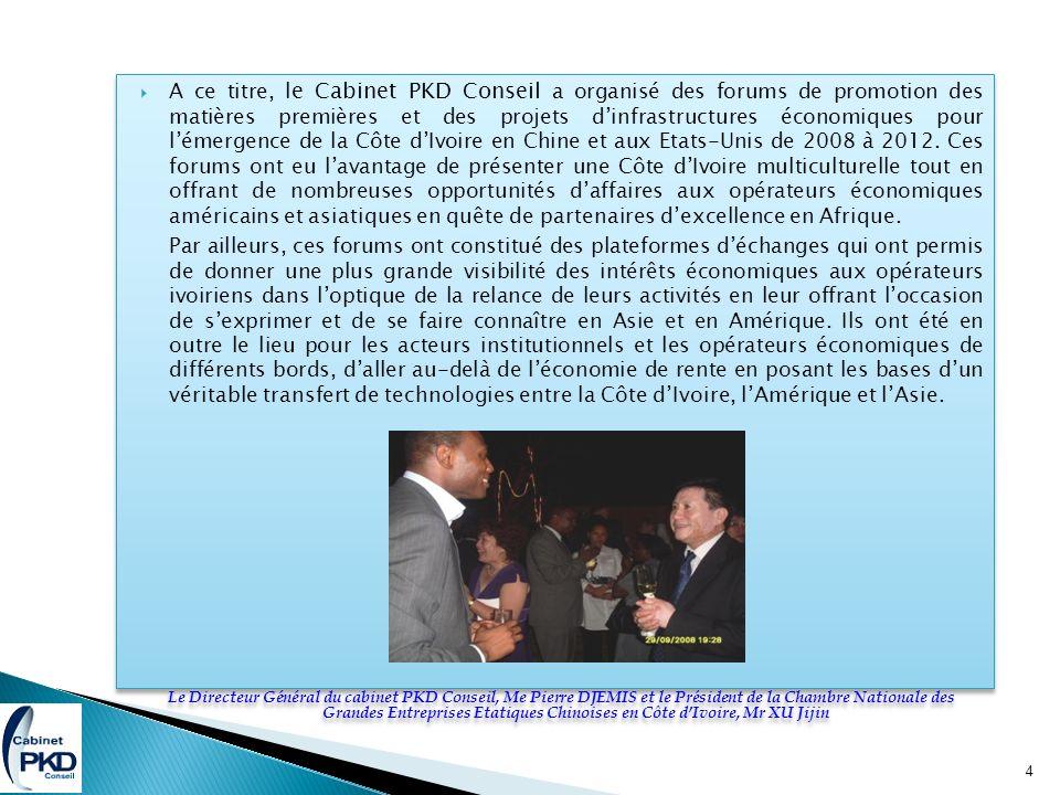 A ce titre, l e Cabinet PKD Conseil a organisé des forums de promotion des matières premières et des projets dinfrastructures économiques pour lémergence de la Côte dIvoire en Chine et aux Etats-Unis de 2008 à 2012.