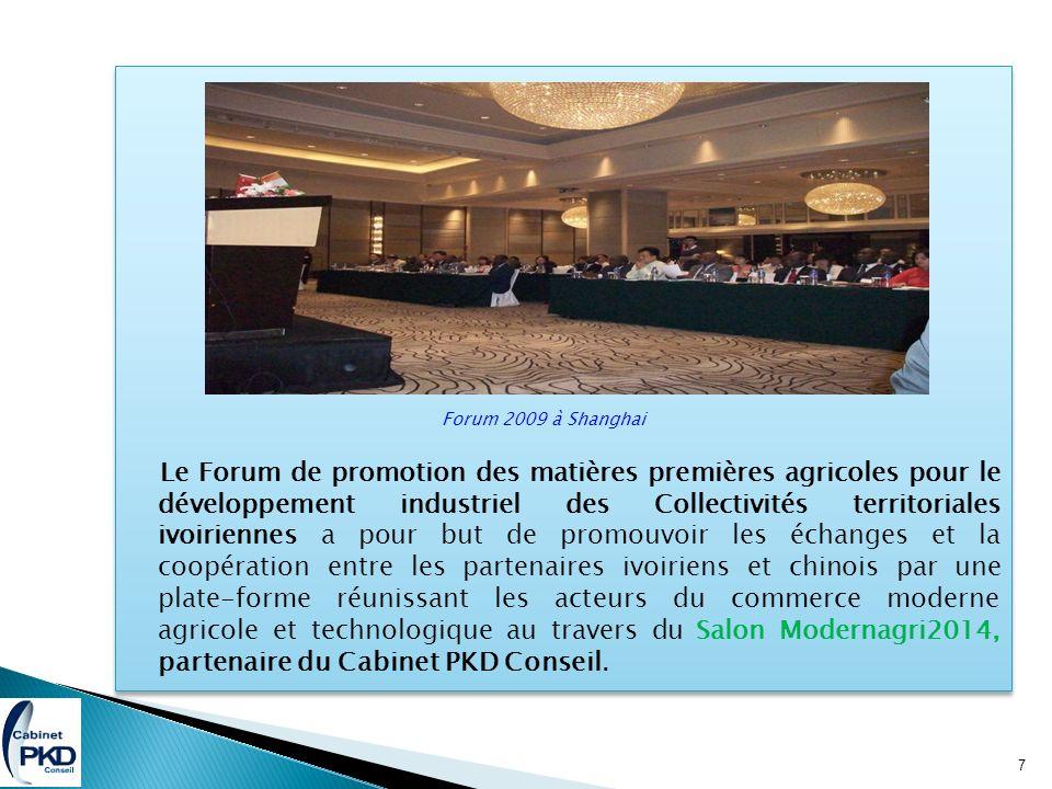 Forum 2009 à Shanghai Le Forum de promotion des matières premières agricoles pour le développement industriel des Collectivités territoriales ivoiriennes a pour but de promouvoir les échanges et la coopération entre les partenaires ivoiriens et chinois par une plate-forme réunissant les acteurs du commerce moderne agricole et technologique au travers du Salon Modernagri2014, partenaire du Cabinet PKD Conseil.
