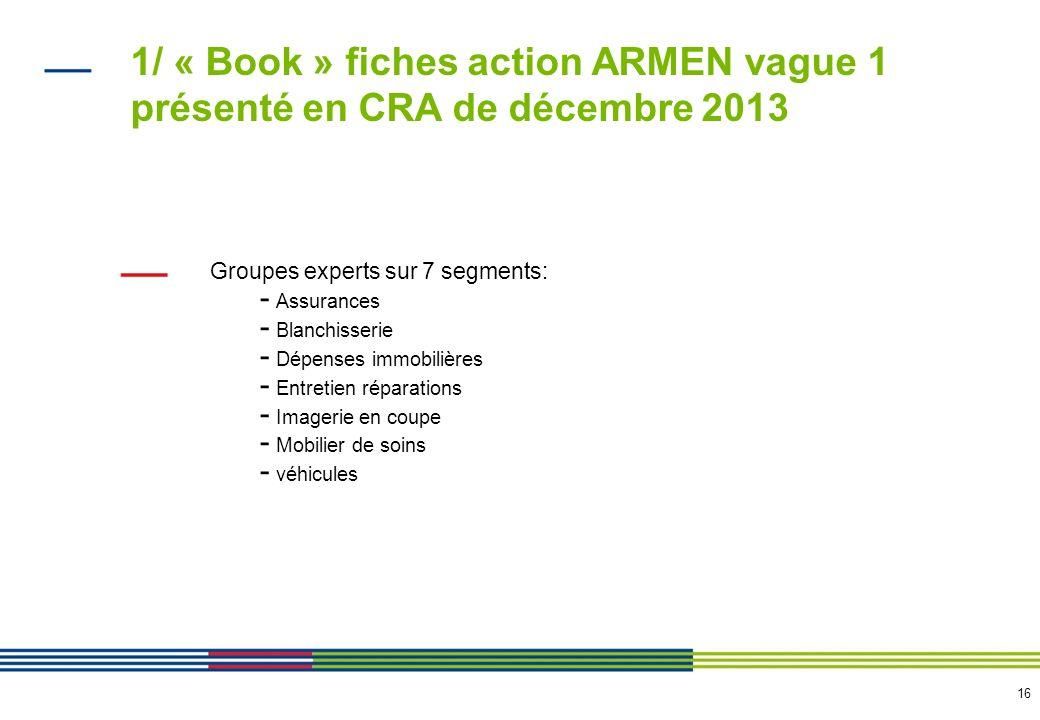 16 1/ « Book » fiches action ARMEN vague 1 présenté en CRA de décembre 2013 Groupes experts sur 7 segments: - Assurances - Blanchisserie - Dépenses im