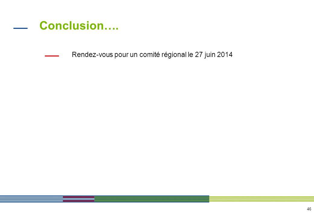 46 Conclusion…. Rendez-vous pour un comité régional le 27 juin 2014