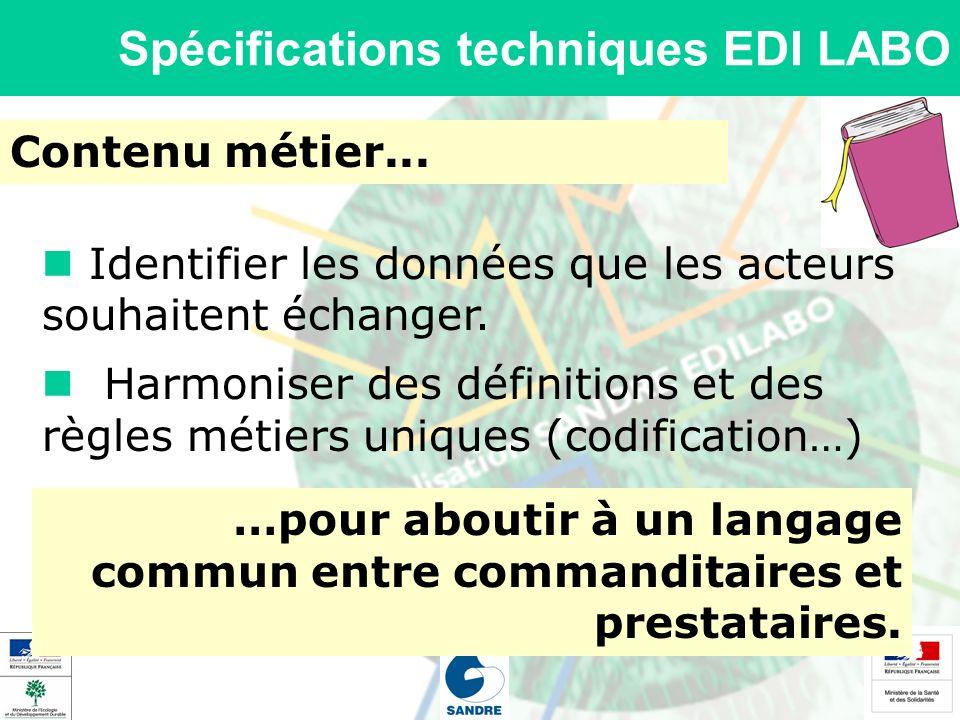 Spécifications techniques EDI LABO Contenu métier... Identifier les données que les acteurs souhaitent échanger. …pour aboutir à un langage commun ent