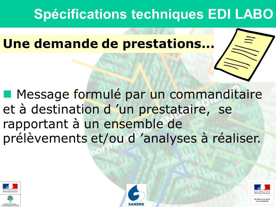 Spécifications techniques EDI LABO Une demande de prestations... Message formulé par un commanditaire et à destination d un prestataire, se rapportant