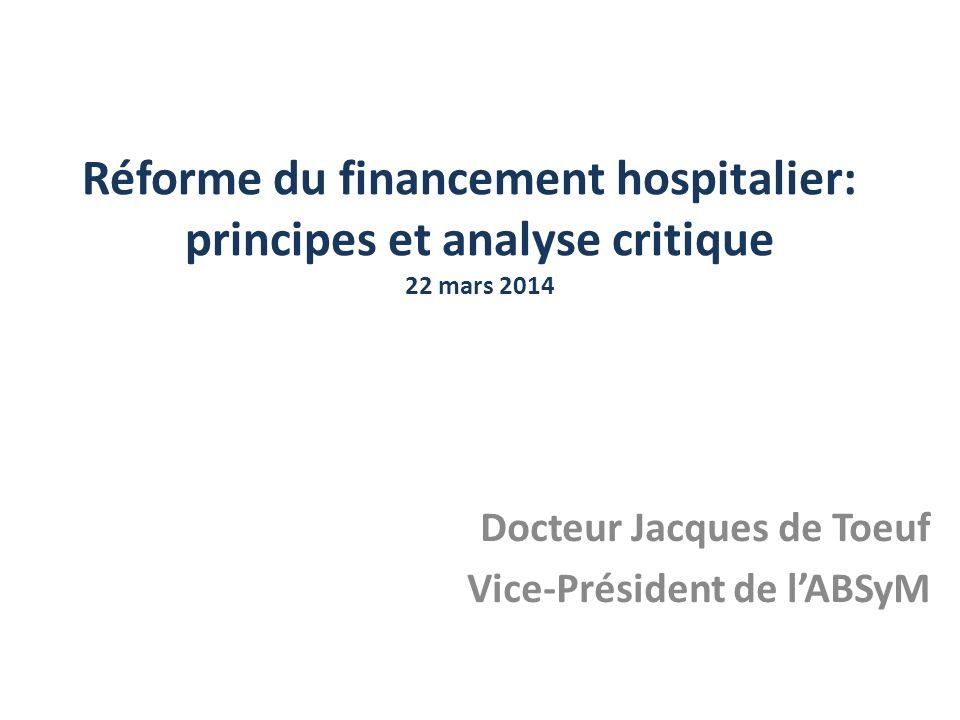 Réforme du financement hospitalier: principes et analyse critique 22 mars 2014 Docteur Jacques de Toeuf Vice-Président de lABSyM