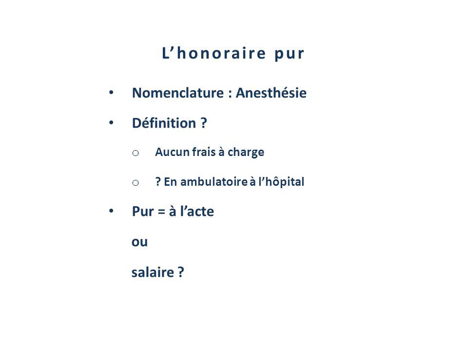 Lhonoraire pur Nomenclature : Anesthésie Définition ? o Aucun frais à charge o ? En ambulatoire à lhôpital Pur = à lacte ou salaire ?