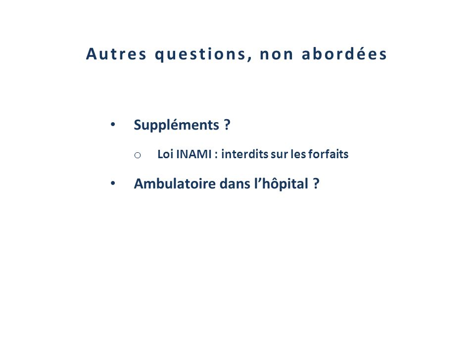 Autres questions, non abordées Suppléments ? o Loi INAMI : interdits sur les forfaits Ambulatoire dans lhôpital ?