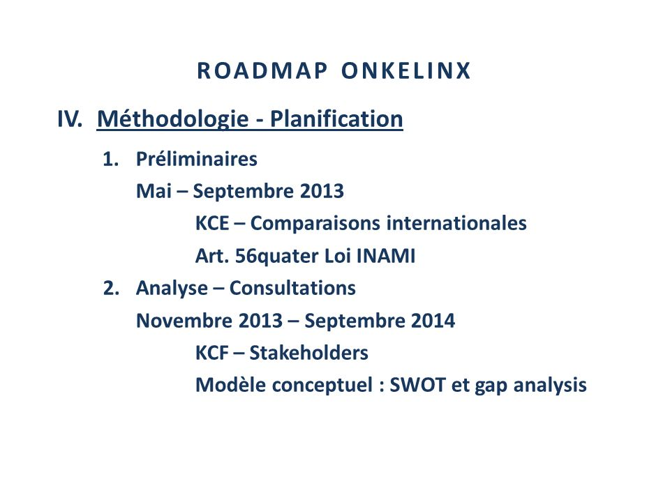 ROADMAP ONKELINX IV.Méthodologie - Planification 1.Préliminaires Mai – Septembre 2013 KCE – Comparaisons internationales Art. 56quater Loi INAMI 2.Ana