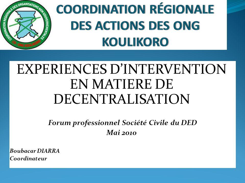 EXPERIENCES DINTERVENTION EN MATIERE DE DECENTRALISATION Forum professionnel Société Civile du DED Mai 2010 Boubacar DIARRA Coordinateur