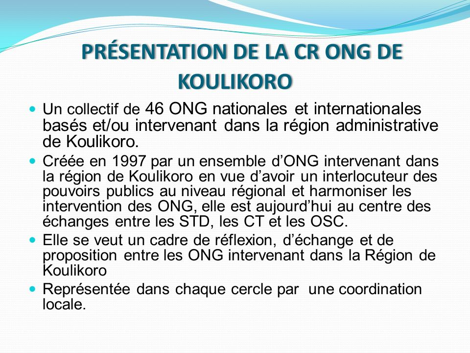 PRÉSENTATION DE LA CR ONG DE KOULIKORO PRÉSENTATION DE LA CR ONG DE KOULIKORO Un collectif de 46 ONG nationales et internationales basés et/ou intervenant dans la région administrative de Koulikoro.