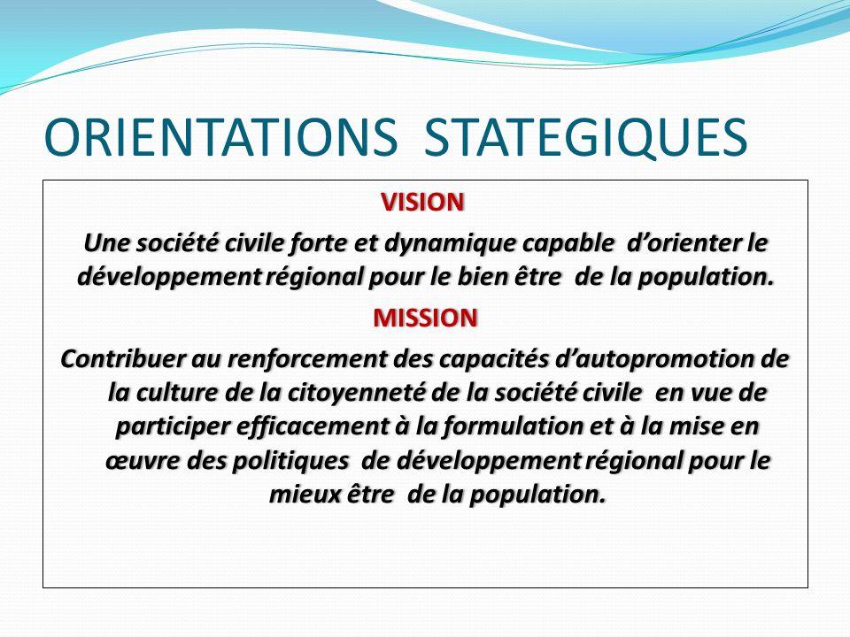 ORIENTATIONS STATEGIQUES VISION Une société civile forte et dynamique capable dorienter le développement régional pour le bien être de la population.