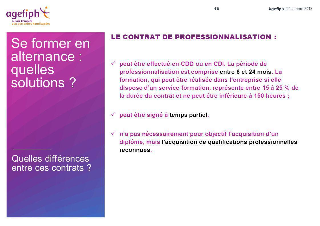 Agefiph 10 Se former en alternance : quelles solutions ? LE CONTRAT DE PROFESSIONNALISATION : peut être effectué en CDD ou en CDI. La période de profe