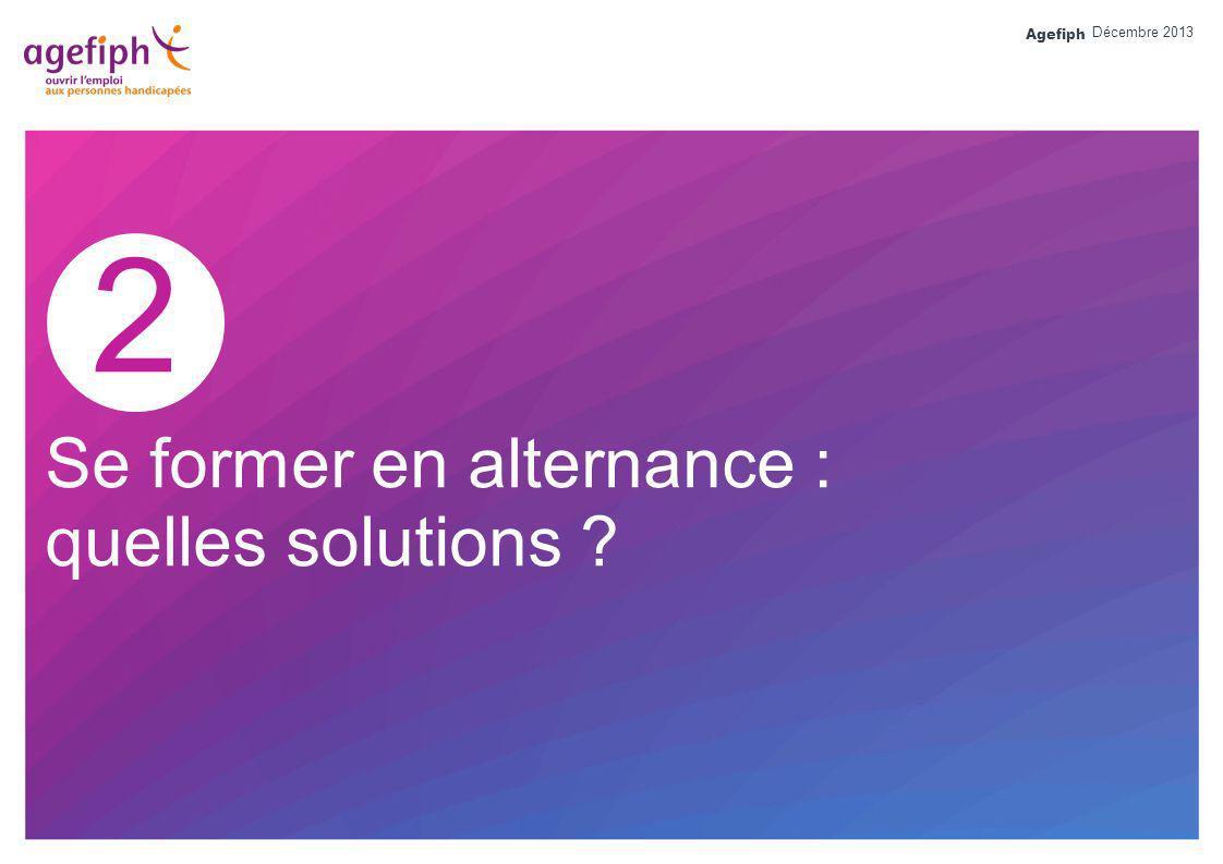 Agefiph 2 Se former en alternance : quelles solutions ? Décembre 2013