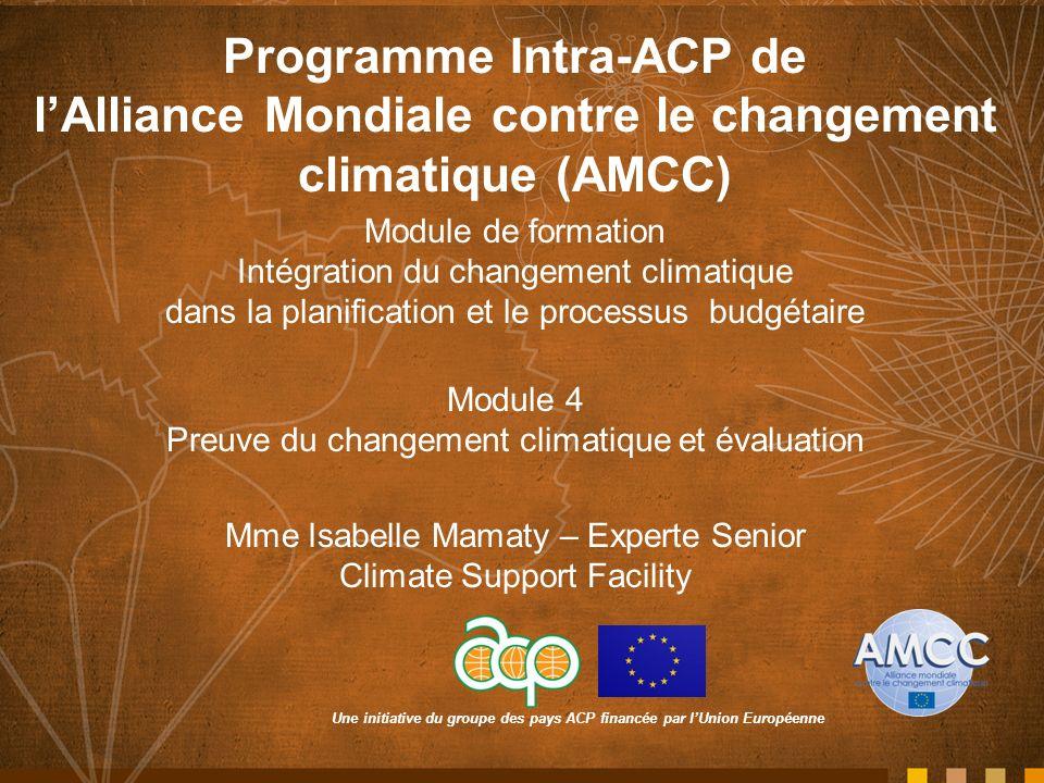 Une initiative du groupe des pays ACP financée par lUnion Européenne Programme Intra-ACP de lAlliance Mondiale contre le changement climatique (AMCC) Module de formation Intégration du changement climatique dans la planification et le processus budgétaire Module 4 Preuve du changement climatique et évaluation Mme Isabelle Mamaty – Experte Senior Climate Support Facility