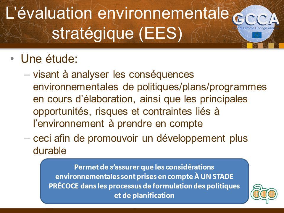 Lévaluation environnementale stratégique (EES) Une étude: –visant à analyser les conséquences environnementales de politiques/plans/programmes en cours délaboration, ainsi que les principales opportunités, risques et contraintes liés à lenvironnement à prendre en compte –ceci afin de promouvoir un développement plus durable Permet de sassurer que les considérations environnementales sont prises en compte À UN STADE PRÉCOCE dans les processus de formulation des politiques et de planification