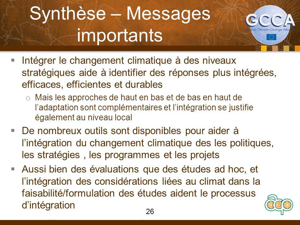 Synthèse – Messages importants Intégrer le changement climatique à des niveaux stratégiques aide à identifier des réponses plus intégrées, efficaces, efficientes et durables o Mais les approches de haut en bas et de bas en haut de ladaptation sont complémentaires et lintégration se justifie également au niveau local De nombreux outils sont disponibles pour aider à lintégration du changement climatique des les politiques, les stratégies, les programmes et les projets Aussi bien des évaluations que des études ad hoc, et lintégration des considérations liées au climat dans la faisabilité/formulation des études aident le processus dintégration 26