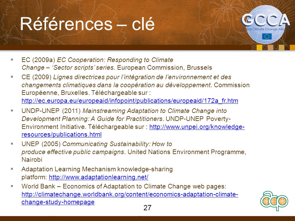 Références – clé EC (2009a) EC Cooperation: Responding to Climate Change – Sector scripts series. European Commission, Brussels CE (2009) Lignes direc