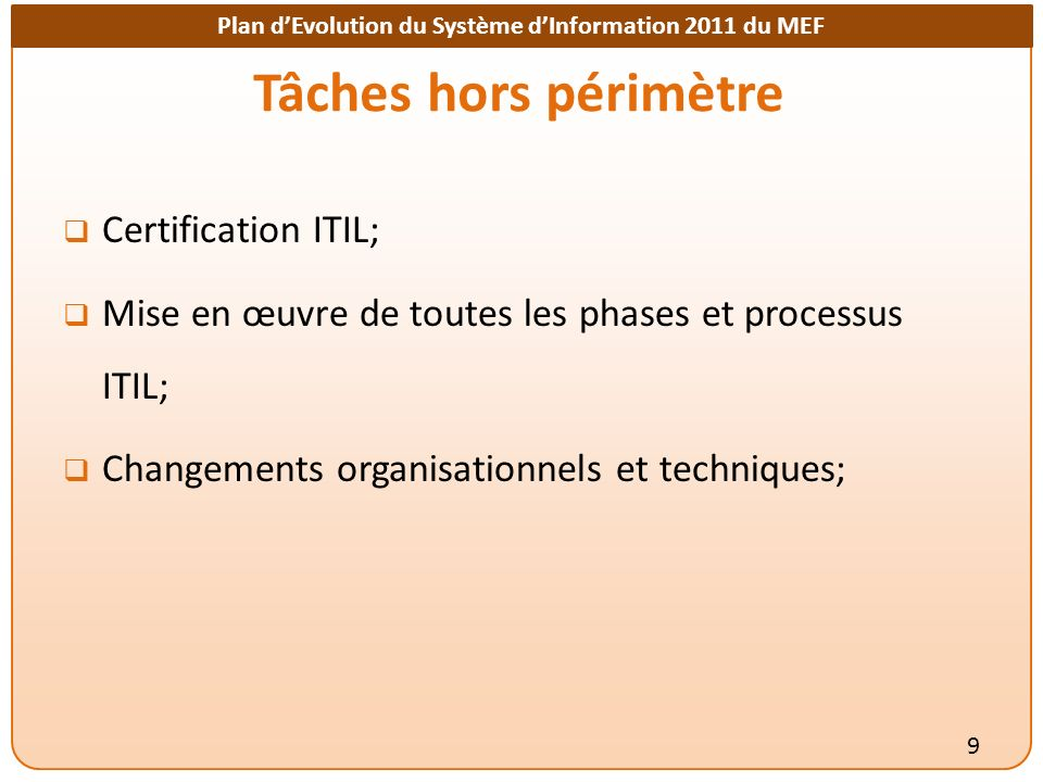 Plan dEvolution du Système dInformation 2011 du MEF Tâches hors périmètre Certification ITIL; Mise en œuvre de toutes les phases et processus ITIL; Changements organisationnels et techniques; 9