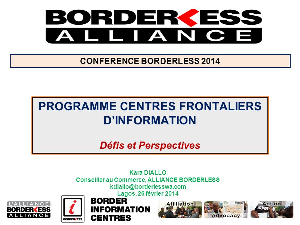 Kara DIALLO Conseiller au Commerce, ALLIANCE BORDERLESS kdiallo@borderlesswa.com Lagos, 26 février 2014 PROGRAMME CENTRES FRONTALIERS DINFORMATION Défis et Perspectives CONFERENCE BORDERLESS 2014