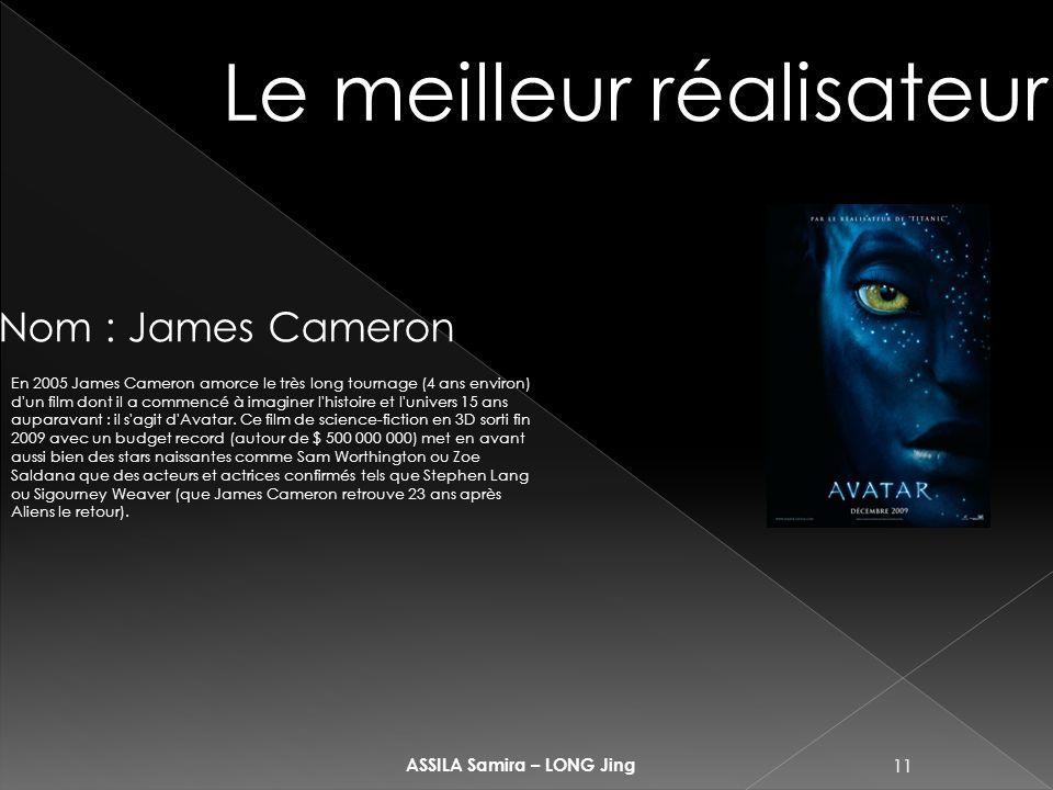 11 ASSILA Samira – LONG Jing Le meilleur réalisateur Nom : James Cameron En 2005 James Cameron amorce le très long tournage (4 ans environ) d un film dont il a commencé à imaginer l histoire et l univers 15 ans auparavant : il s agit d Avatar.