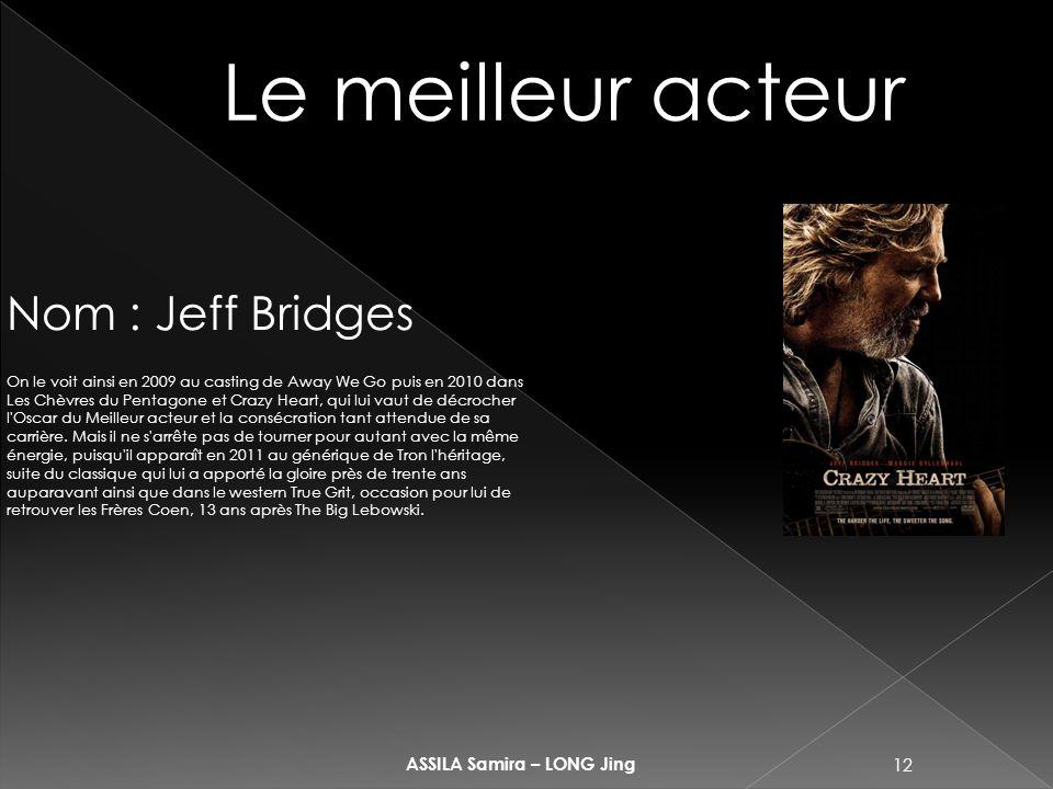 12 ASSILA Samira – LONG Jing Le meilleur acteur Nom : Jeff Bridges On le voit ainsi en 2009 au casting de Away We Go puis en 2010 dans Les Chèvres du
