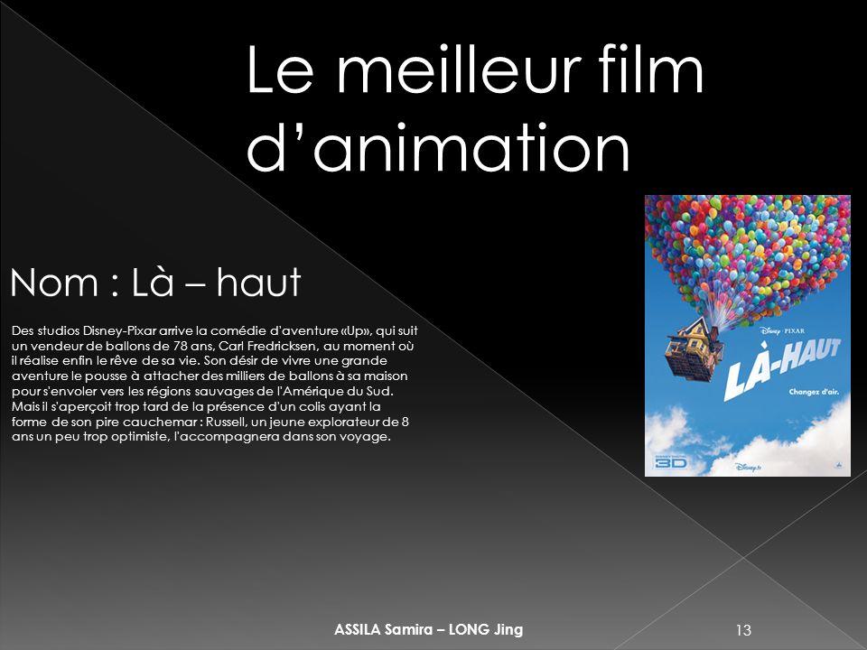 13 ASSILA Samira – LONG Jing Le meilleur film danimation Nom : Là – haut Des studios Disney-Pixar arrive la comédie d aventure «Up», qui suit un vendeur de ballons de 78 ans, Carl Fredricksen, au moment où il réalise enfin le rêve de sa vie.