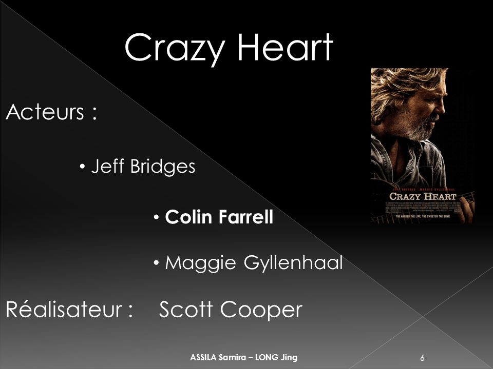 6 ASSILA Samira – LONG Jing Crazy Heart Acteurs : Jeff Bridges Colin Farrell Maggie Gyllenhaal Réalisateur : Scott Cooper