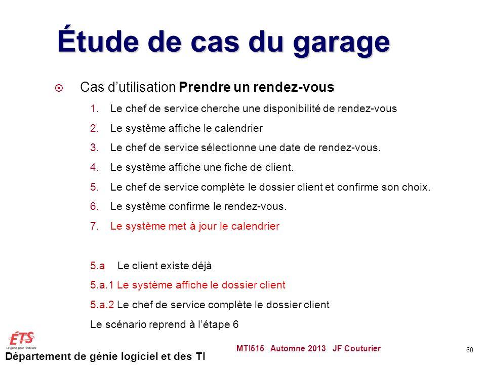 Département de génie logiciel et des TI Étude de cas du garage Cas dutilisation Prendre un rendez-vous 1.Le chef de service cherche une disponibilité de rendez-vous 2.Le système affiche le calendrier 3.Le chef de service sélectionne une date de rendez-vous.