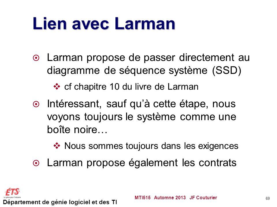 Département de génie logiciel et des TI Lien avec Larman Larman propose de passer directement au diagramme de séquence système (SSD) cf chapitre 10 du livre de Larman Intéressant, sauf quà cette étape, nous voyons toujours le système comme une boîte noire… Nous sommes toujours dans les exigences Larman propose également les contrats MTI515 Automne 2013 JF Couturier 69
