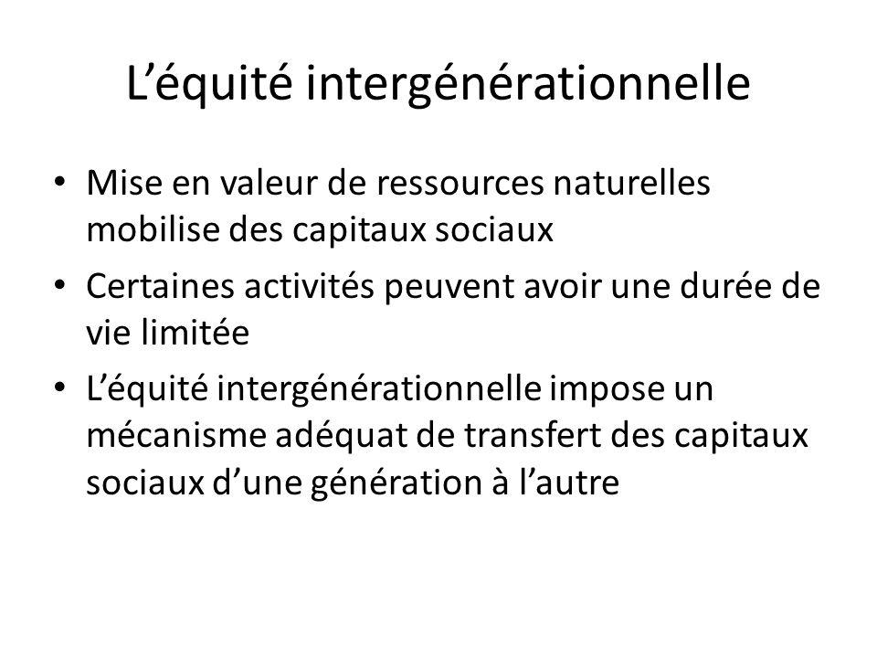Léquité intergénérationnelle Mise en valeur de ressources naturelles mobilise des capitaux sociaux Certaines activités peuvent avoir une durée de vie limitée Léquité intergénérationnelle impose un mécanisme adéquat de transfert des capitaux sociaux dune génération à lautre