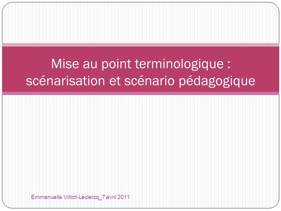 Emmanuelle Villiot-Leclercq_7 avril 2011 Mise au point terminologique : scénarisation et scénario pédagogique