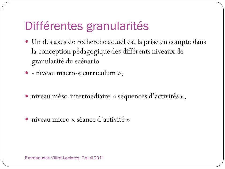 Différentes granularités Emmanuelle Villiot-Leclercq_7 avril 2011 Un des axes de recherche actuel est la prise en compte dans la conception pédagogiqu