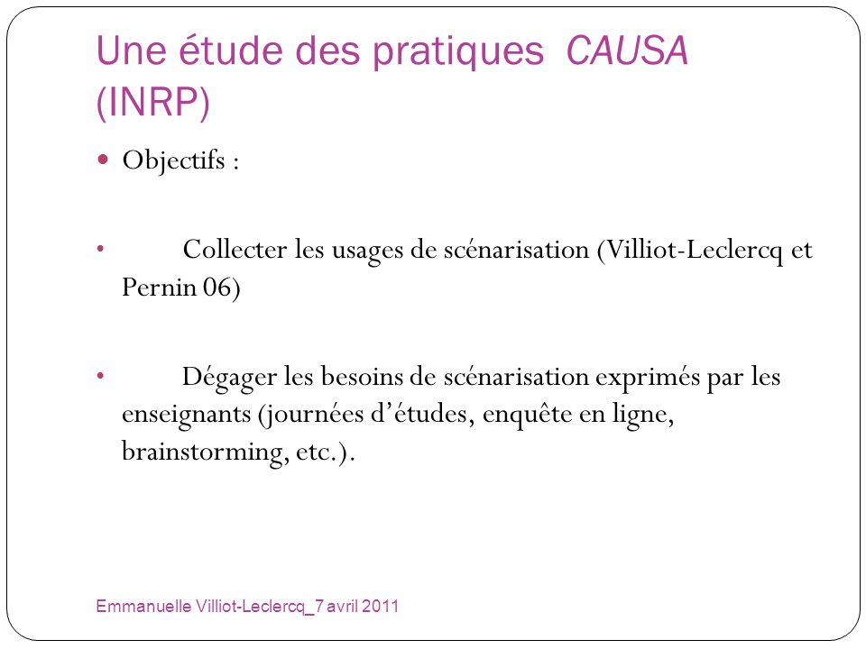 Une étude des pratiques CAUSA (INRP) Emmanuelle Villiot-Leclercq_7 avril 2011 Objectifs : Collecter les usages de scénarisation (Villiot-Leclercq et P