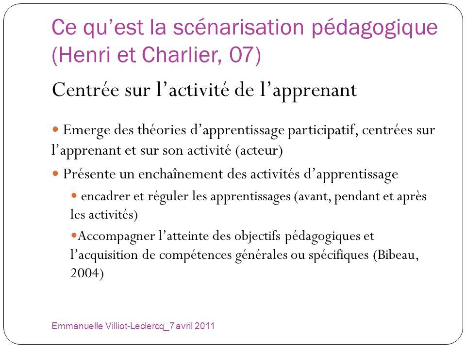 Ce quest la scénarisation pédagogique (Henri et Charlier, 07) Emmanuelle Villiot-Leclercq_7 avril 2011 Centrée sur lactivité de lapprenant Emerge des