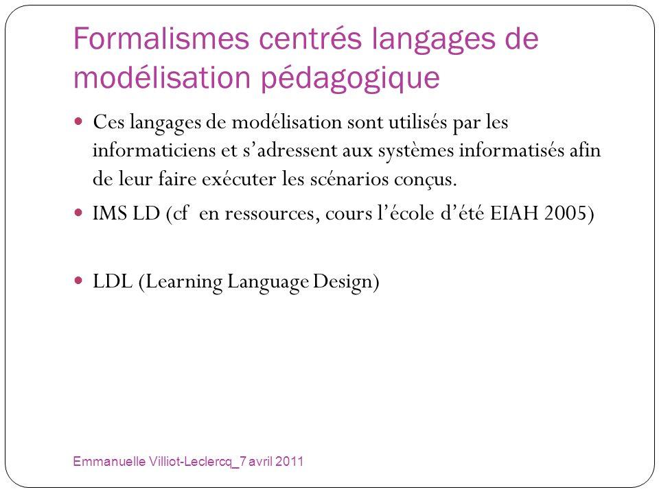 Formalismes centrés langages de modélisation pédagogique Emmanuelle Villiot-Leclercq_7 avril 2011 Ces langages de modélisation sont utilisés par les i