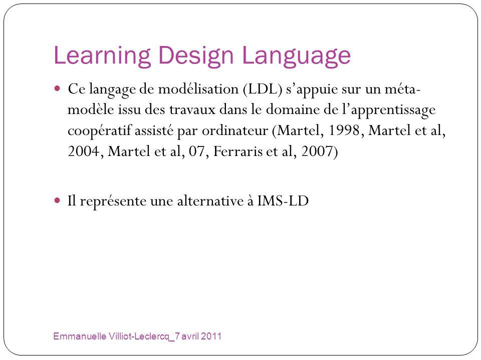 Learning Design Language Emmanuelle Villiot-Leclercq_7 avril 2011 Ce langage de modélisation (LDL) sappuie sur un méta- modèle issu des travaux dans l