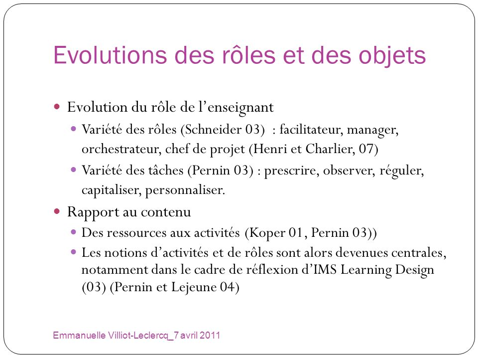 Evolutions des rôles et des objets Emmanuelle Villiot-Leclercq_7 avril 2011 Evolution du rôle de lenseignant Variété des rôles (Schneider 03) : facili