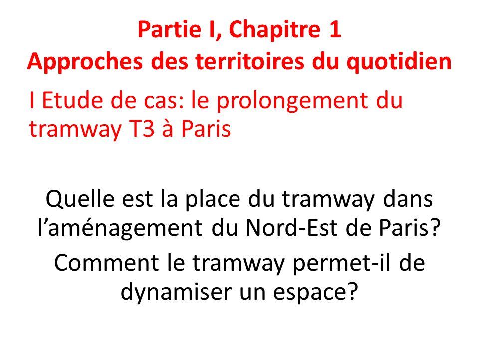 Partie I, Chapitre 1 Approches des territoires du quotidien I Etude de cas: le prolongement du tramway T3 à Paris Quelle est la place du tramway dans laménagement du Nord-Est de Paris.