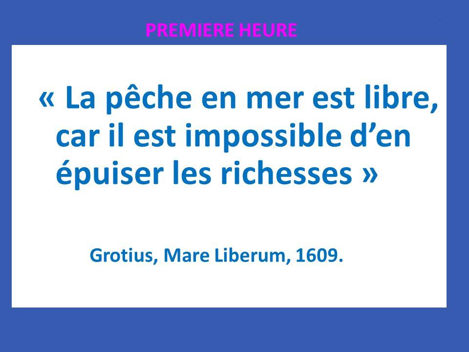 « La pêche en mer est libre, car il est impossible den épuiser les richesses » Grotius, Mare Liberum, 1609.. PREMIERE HEURE