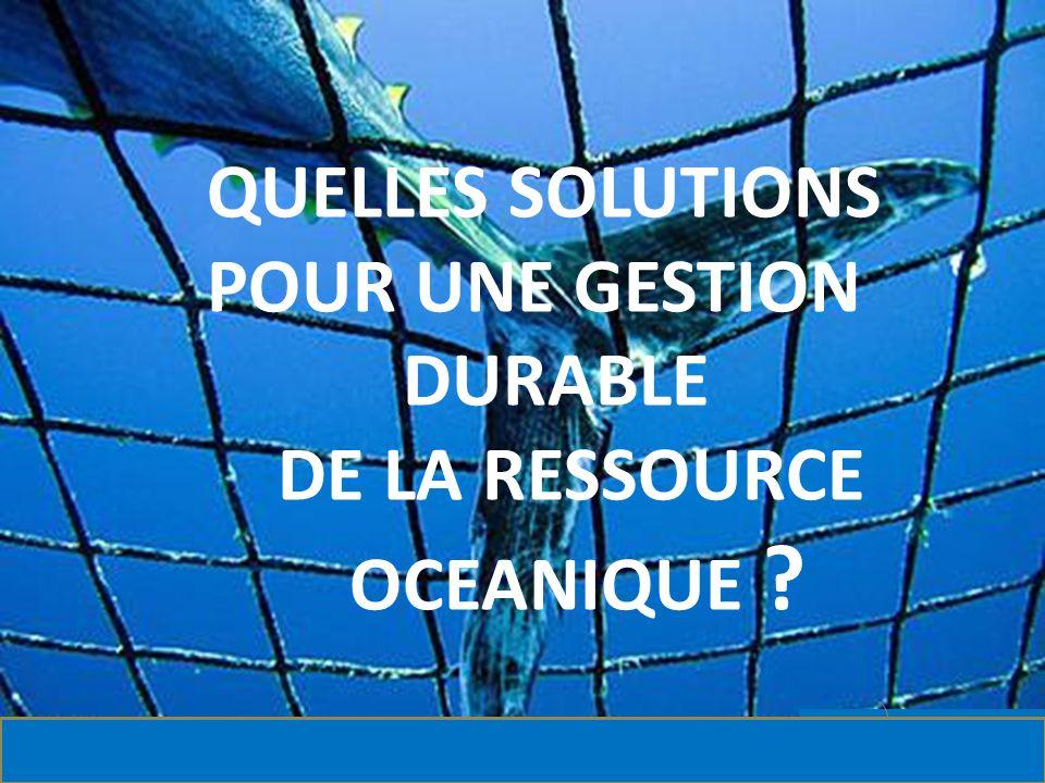 C QUELLES SOLUTIONS POUR UNE GESTION DURABLE DE LA RESSOURCE OCEANIQUE ?