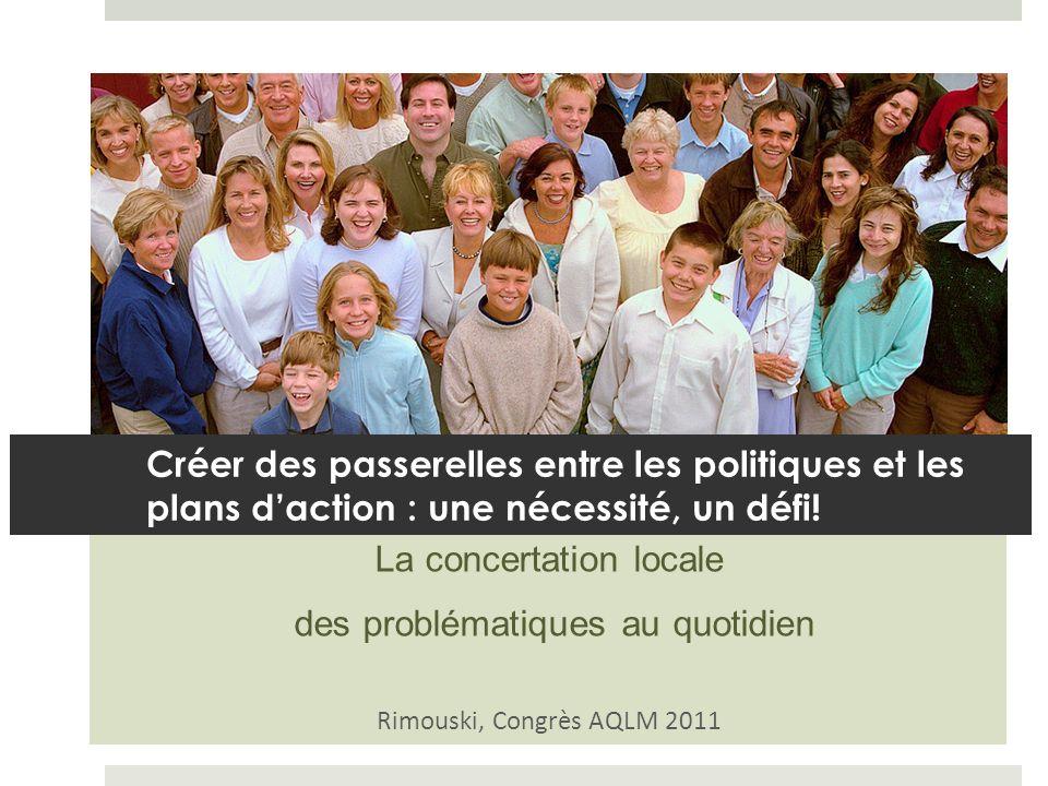 La concertation locale des problématiques au quotidien Rimouski, Congrès AQLM 2011 Créer des passerelles entre les politiques et les plans daction : une nécessité, un défi!