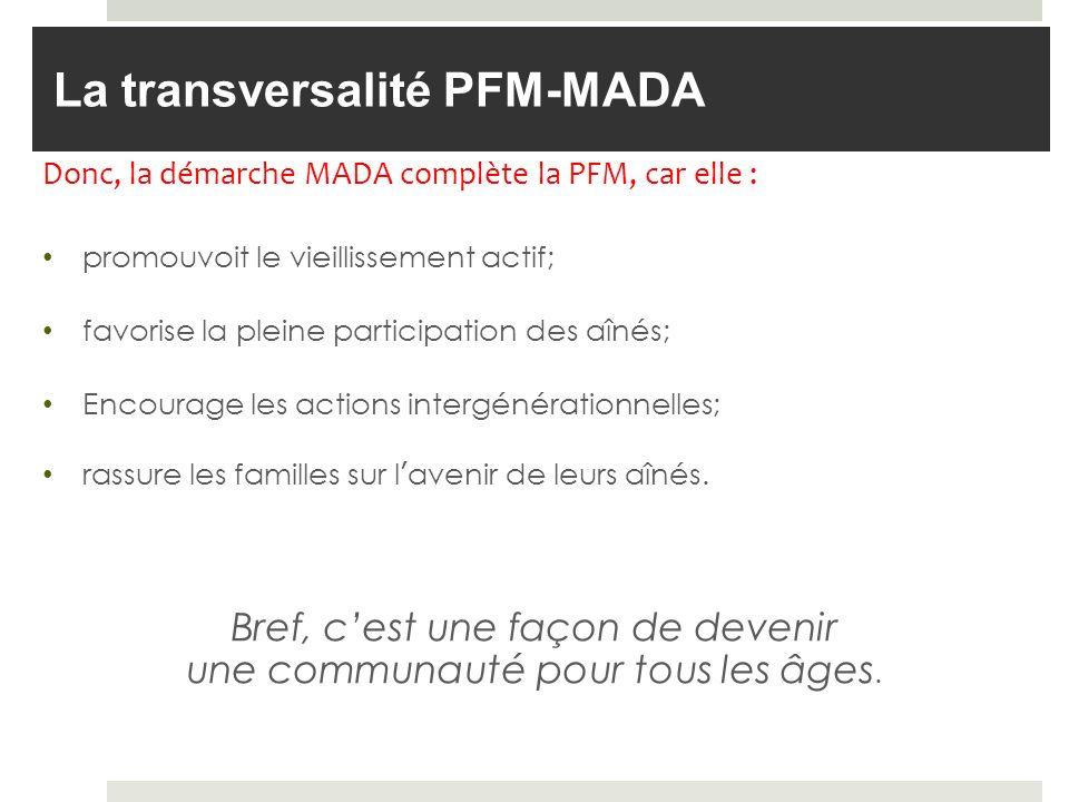 La transversalité PFM-MADA Donc, la démarche MADA complète la PFM, car elle : promouvoit le vieillissement actif; favorise la pleine participation des aînés; Encourage les actions intergénérationnelles; rassure les familles sur lavenir de leurs aînés.